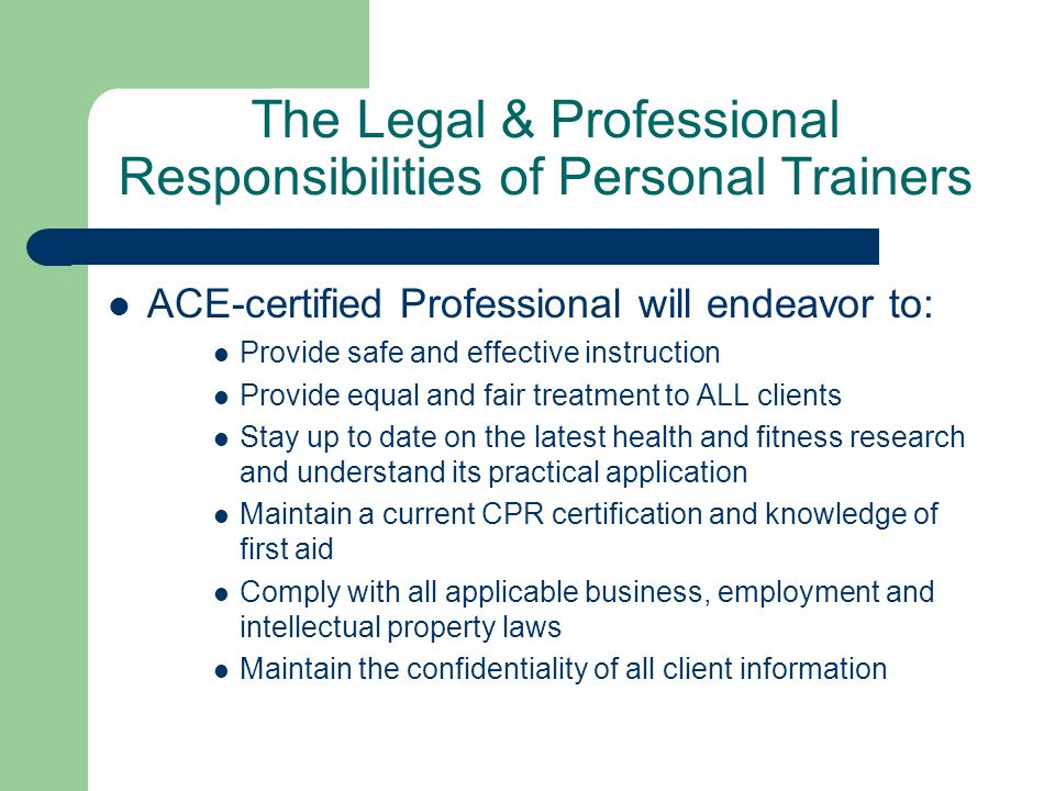The Legal & Professional Responsibilities of Personal Trainers ACE-certified Professional will endeavor to: Provide safe and effective instruction Provide equal and fair treatment to ALL clients Stay up to date on the latest health and fitness research and understand its practical application Maintain a current CPR certification and knowledge of first aid Comply with all applicable business, employment and intellectual property laws Maintain the confidentiality of all client information