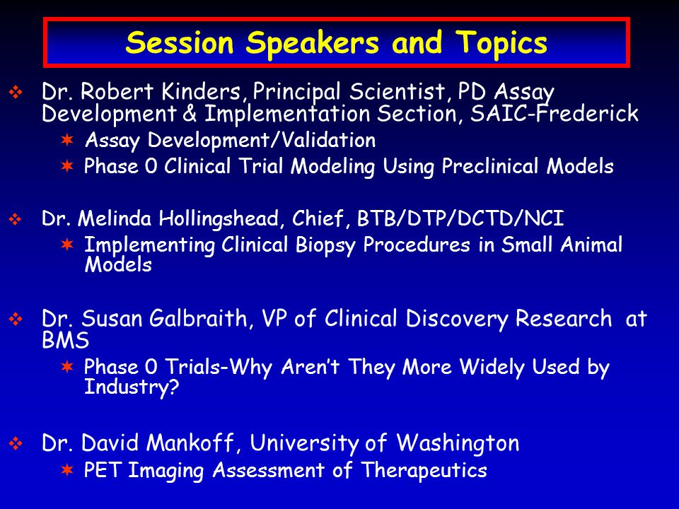 Building Blocks of the DCTD Program in Clinical Pharmacodynamics Phase I dose escalation with PD to establish surrogate tissue for tumor Establish reliable supply of key materials with QC and batch equivalency Phase 0 clinical trial PD assay gives 1 o endpoint surrogate tissues also evaluated Preclinical modeling of tumor-surrogate relationship eIND filing Transfer validation to clinical lab Create real-time reporting Preclinical modeling of Phase 0 design to prove suitability of drug-target pair Validate specimen handling SOPs Validate an SOP-driven PD assay Select clinical procedures specimen collection, processing, storage, extraction and dilution Test candidate PD assay for dose effect and specificity (inactive control) Identify 1 o /2 o assay endpoints Identify technology platform(s)/assay Identify surrogate tissue candidate(s) Schedule supply of specimens Scientific knowledge base mechanism of action, target(s), signal transduction pathways