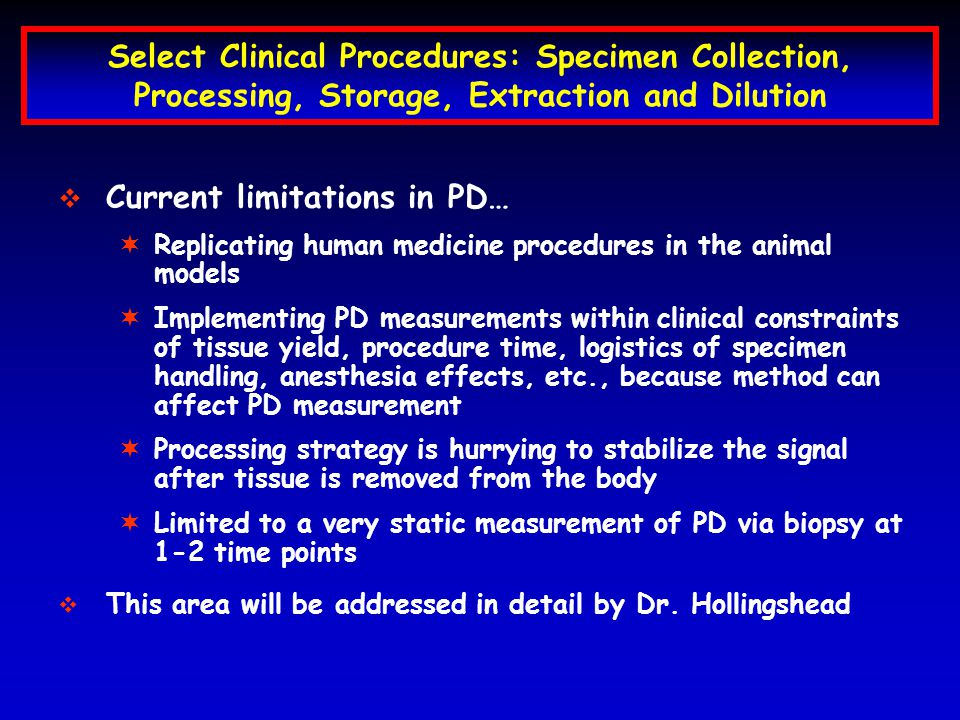 Select Clinical Procedures: Specimen Collection, Processing, Storage, Extraction and Dilution Current limitations in PD… ¬ ¬Replicating human medicine procedures in the animal models ¬ ¬Implementing PD measurements within clinical constraints of tissue yield, procedure time, logistics of specimen handling, anesthesia effects, etc., because method can affect PD measurement ¬ ¬Processing strategy is hurrying to stabilize the signal after tissue is removed from the body ¬ ¬Limited to a very static measurement of PD via biopsy at 1-2 time points This area will be addressed in detail by Dr.