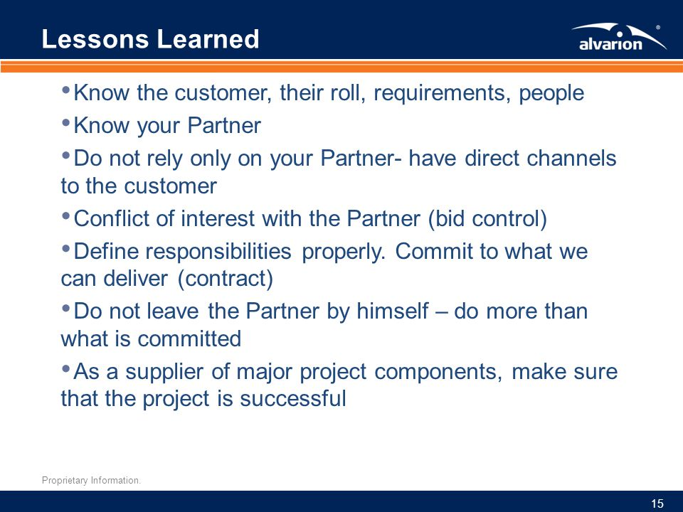 Proprietary Information. Lessons Learned Know the customer, their roll, requirements, people Know your Partner Do not rely only on your Partner- have