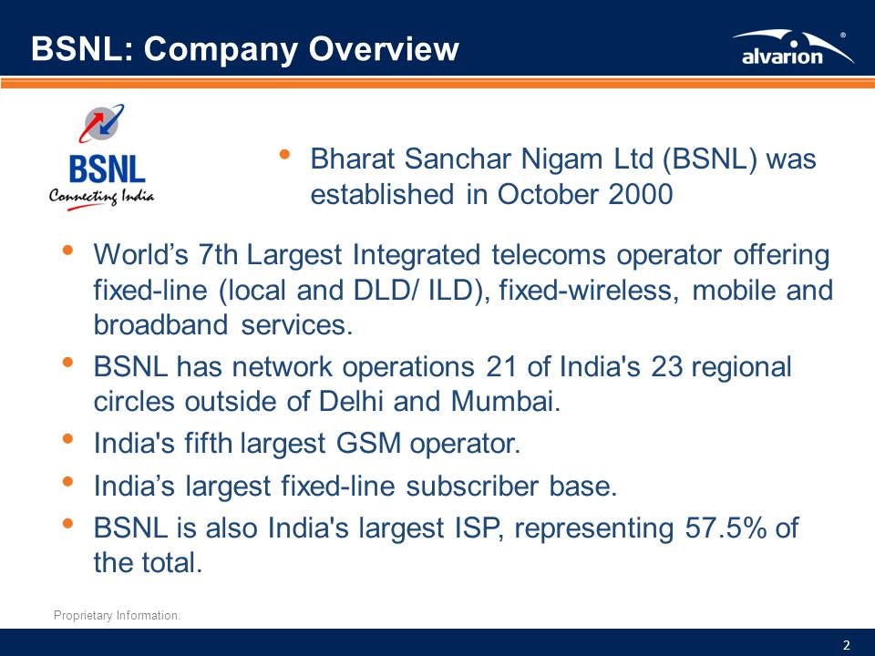 Proprietary Information. BSNL: Company Overview 2 Bharat Sanchar Nigam Ltd (BSNL) was established in October 2000 Worlds 7th Largest Integrated teleco