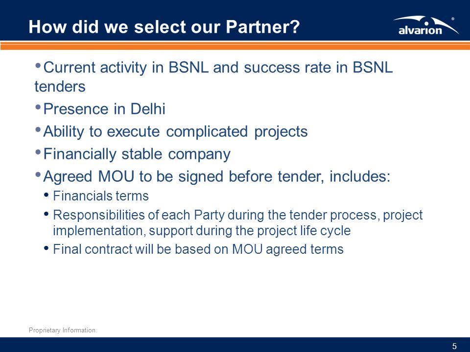 Proprietary Information. How did we select our Partner? Current activity in BSNL and success rate in BSNL tenders Presence in Delhi Ability to execute