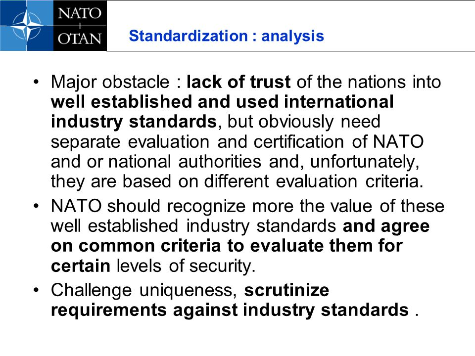 Standardization : analysis Major obstacle : lack of trust of the nations into well established and used international industry standards, but obviously need separate evaluation and certification of NATO and or national authorities and, unfortunately, they are based on different evaluation criteria.