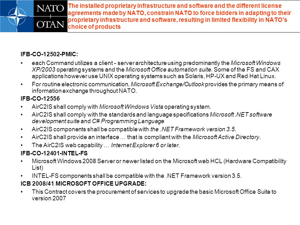 The installed proprietary infrastructure and software and the different license agreements made by NATO, constrain NATO to force bidders in adapting to their proprietary infrastructure and software, resulting in limited flexibility in NATOs choice of products IFB-CO-12502-PMIC: each Command utilizes a client - server architecture using predominantly the Microsoft Windows XP/2003 operating systems and the Microsoft Office automation suite.