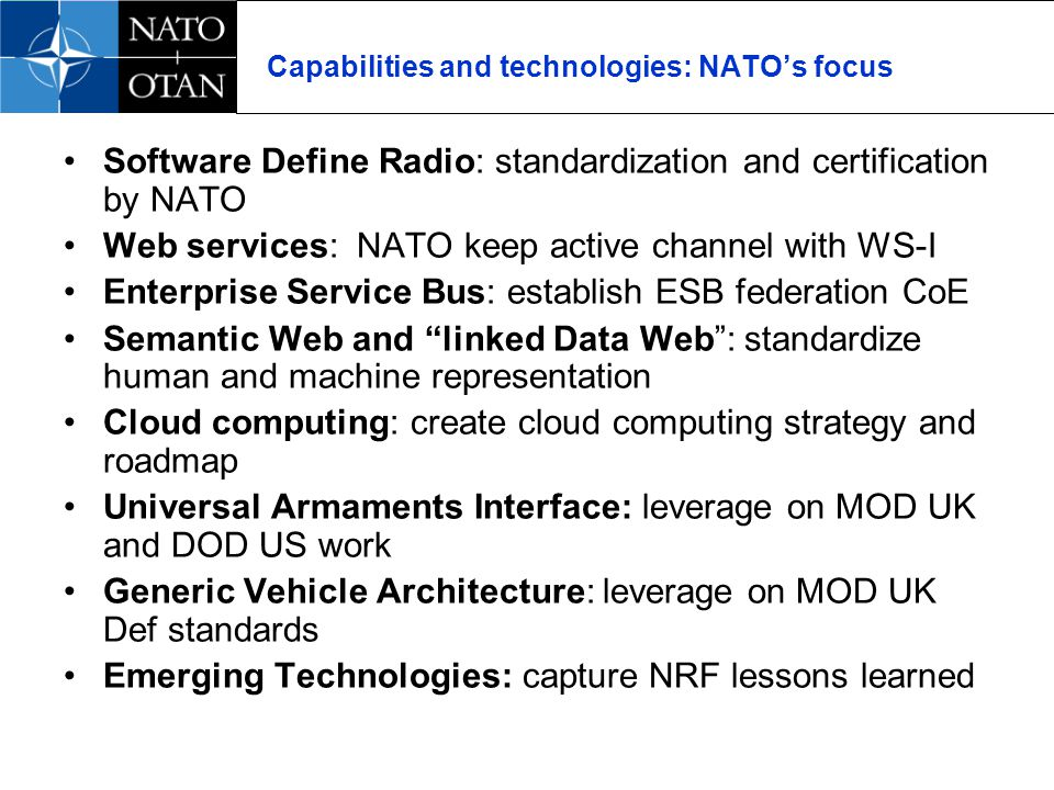 Capabilities and technologies: NATOs focus Software Define Radio: standardization and certification by NATO Web services: NATO keep active channel with WS-I Enterprise Service Bus: establish ESB federation CoE Semantic Web and linked Data Web: standardize human and machine representation Cloud computing: create cloud computing strategy and roadmap Universal Armaments Interface: leverage on MOD UK and DOD US work Generic Vehicle Architecture: leverage on MOD UK Def standards Emerging Technologies: capture NRF lessons learned