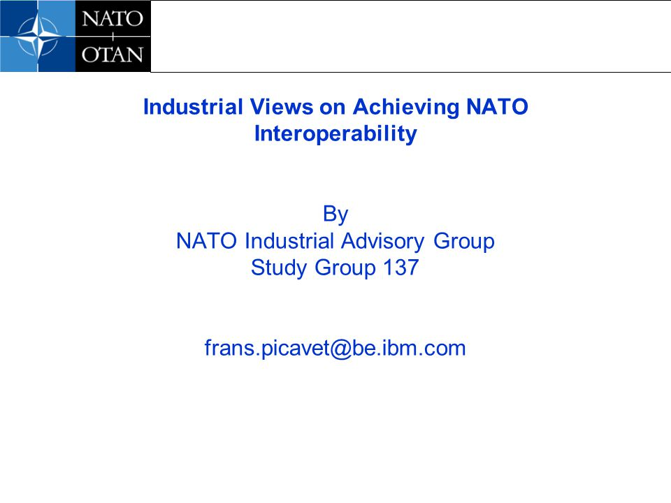 Industrial Views on Achieving NATO Interoperability By NATO Industrial Advisory Group Study Group 137 frans.picavet@be.ibm.com