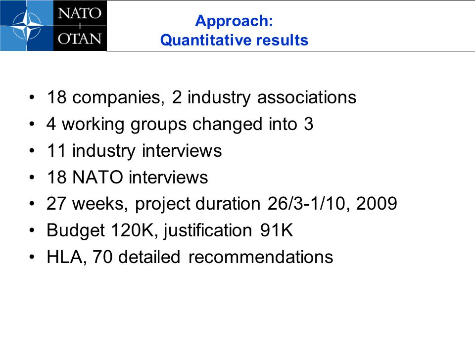 Approach: Quantitative results 18 companies, 2 industry associations 4 working groups changed into 3 11 industry interviews 18 NATO interviews 27 weeks, project duration 26/3-1/10, 2009 Budget 120K, justification 91K HLA, 70 detailed recommendations