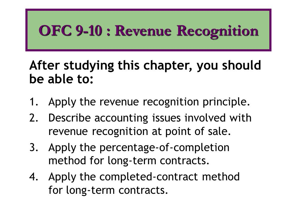 1.Apply the revenue recognition principle. 2.Describe accounting issues involved with revenue recognition at point of sale. 3.Apply the percentage-of-