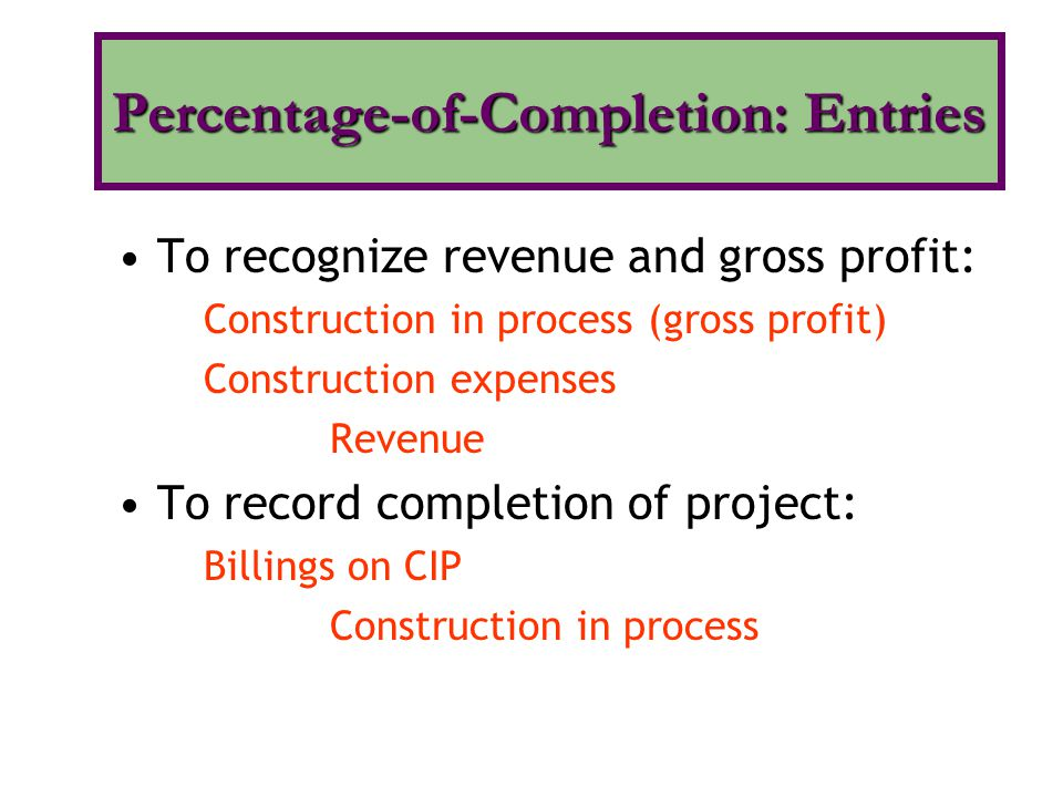 To recognize revenue and gross profit: Construction in process (gross profit) Construction expenses Revenue To record completion of project: Billings