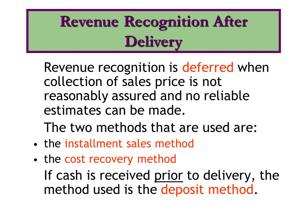 Revenue recognition is deferred when collection of sales price is not reasonably assured and no reliable estimates can be made. The two methods that a