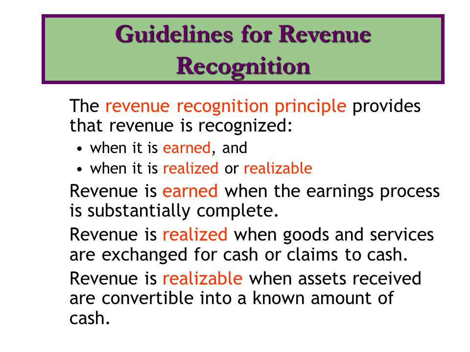 The revenue recognition principle provides that revenue is recognized: when it is earned, and when it is realized or realizable Revenue is earned when