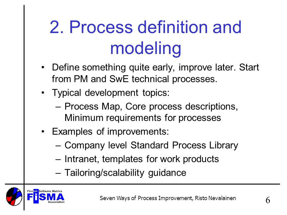Seven Ways of Process Improvement, Risto Nevalainen 6 2. Process definition and modeling Define something quite early, improve later. Start from PM an