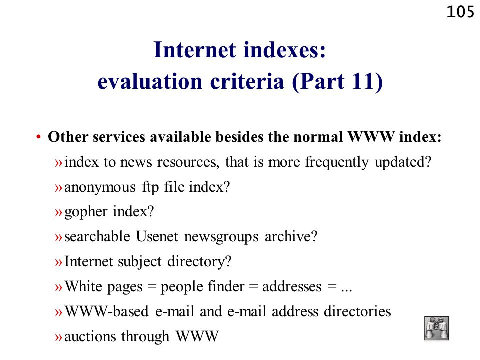 105 Internet indexes: evaluation criteria (Part 11) Other services available besides the normal WWW index: »index to news resources, that is more freq