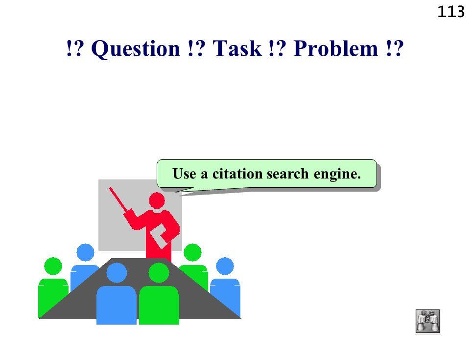 113 !? Question !? Task !? Problem !? Use a citation search engine.