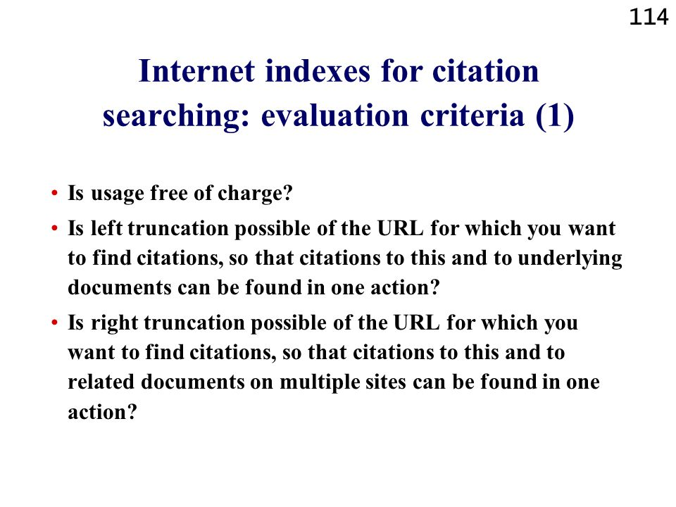 114 Internet indexes for citation searching: evaluation criteria (1) Is usage free of charge? Is left truncation possible of the URL for which you wan