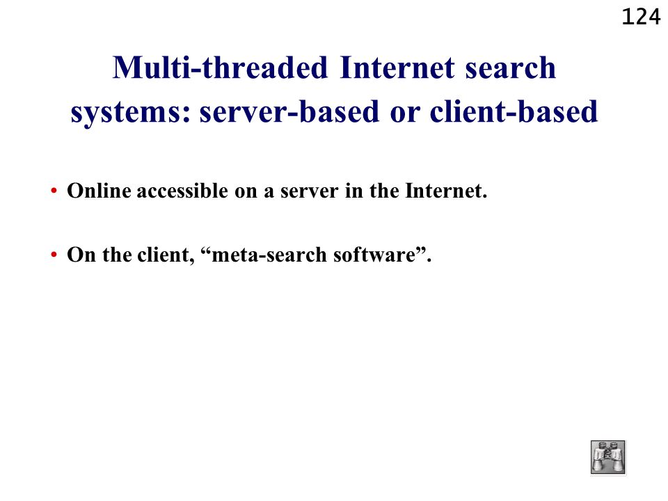 124 Multi-threaded Internet search systems: server-based or client-based Online accessible on a server in the Internet. On the client, meta-search sof