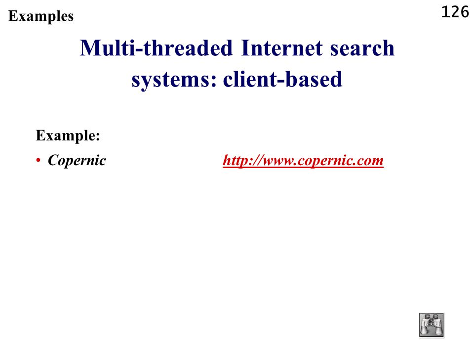 126 Examples Multi-threaded Internet search systems: client-based Example: Copernic http://www.copernic.comhttp://www.copernic.com