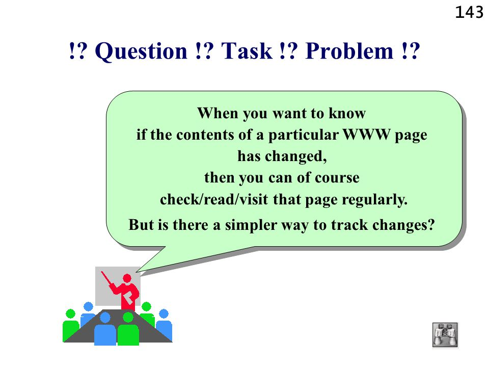 143 !? Question !? Task !? Problem !? When you want to know if the contents of a particular WWW page has changed, then you can of course check/read/vi