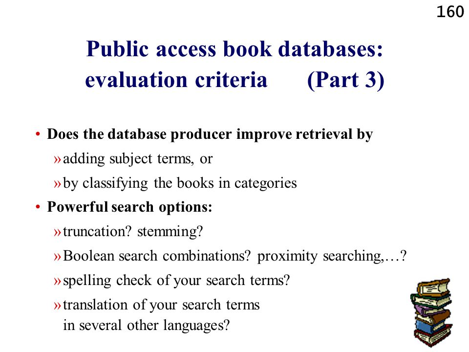 160 Public access book databases: evaluation criteria (Part 3) Does the database producer improve retrieval by »adding subject terms, or »by classifyi