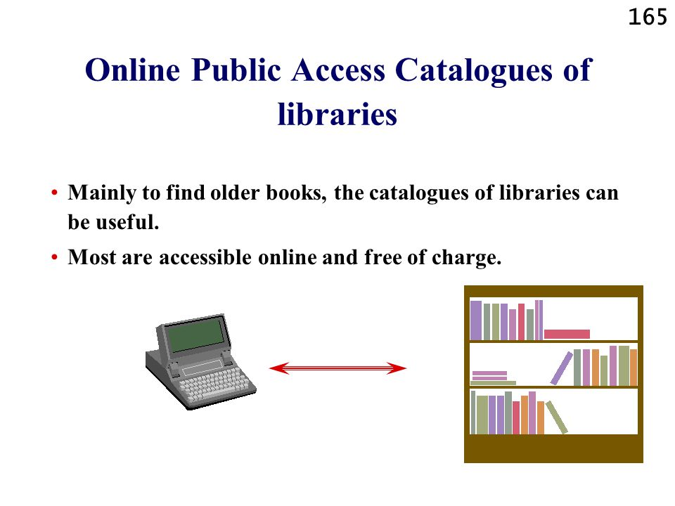 165 Online Public Access Catalogues of libraries Mainly to find older books, the catalogues of libraries can be useful. Most are accessible online and