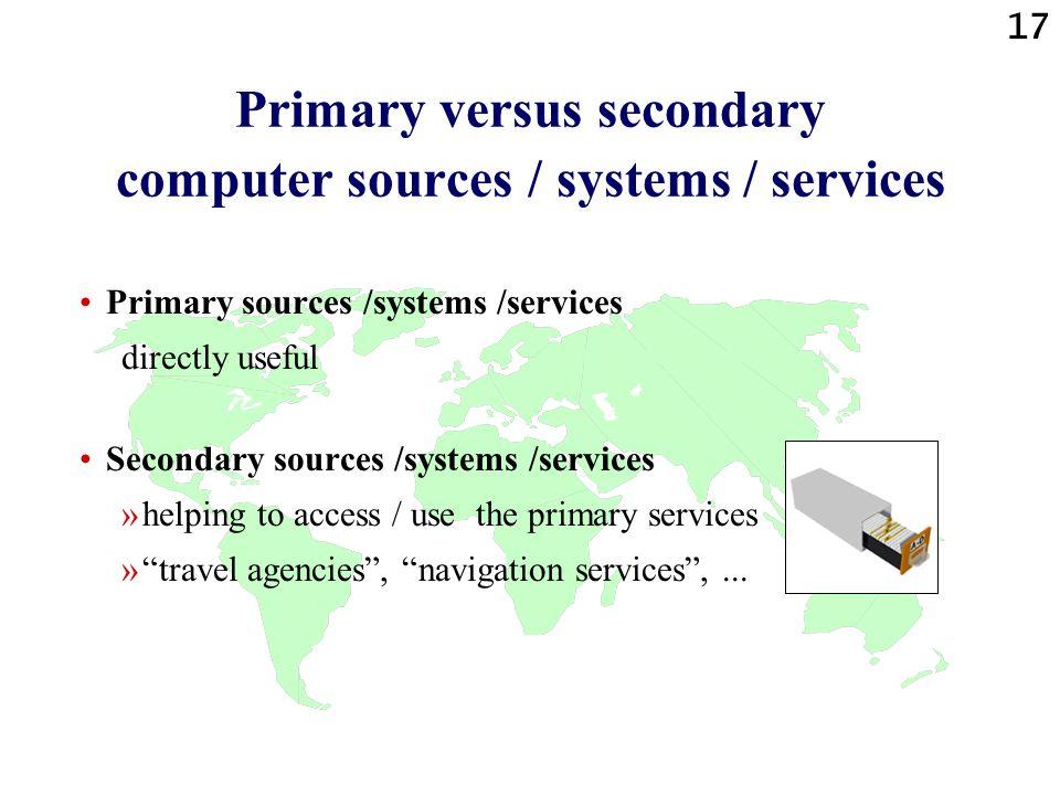 17 Primary versus secondary computer sources / systems / services Primary sources /systems /services directly useful Secondary sources /systems /servi