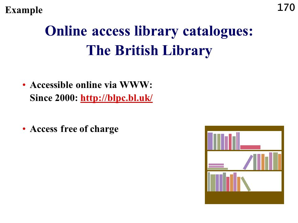 170 Online access library catalogues: The British Library Accessible online via WWW: Since 2000: http://blpc.bl.uk/http://blpc.bl.uk/ Access free of c