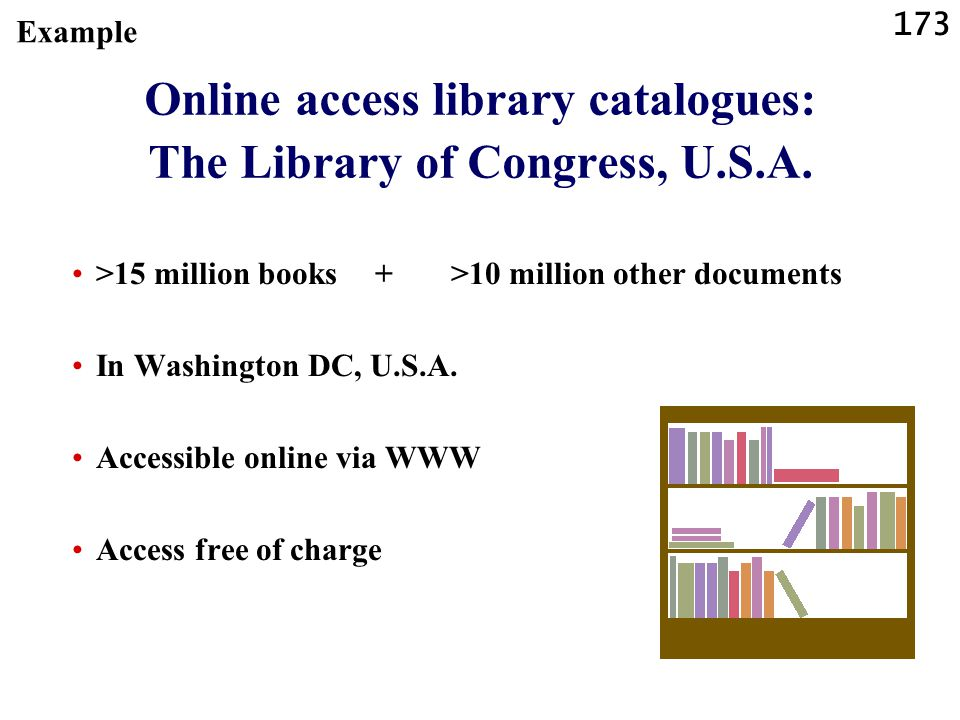 173 Online access library catalogues: The Library of Congress, U.S.A. >15 million books + >10 million other documents In Washington DC, U.S.A. Accessi