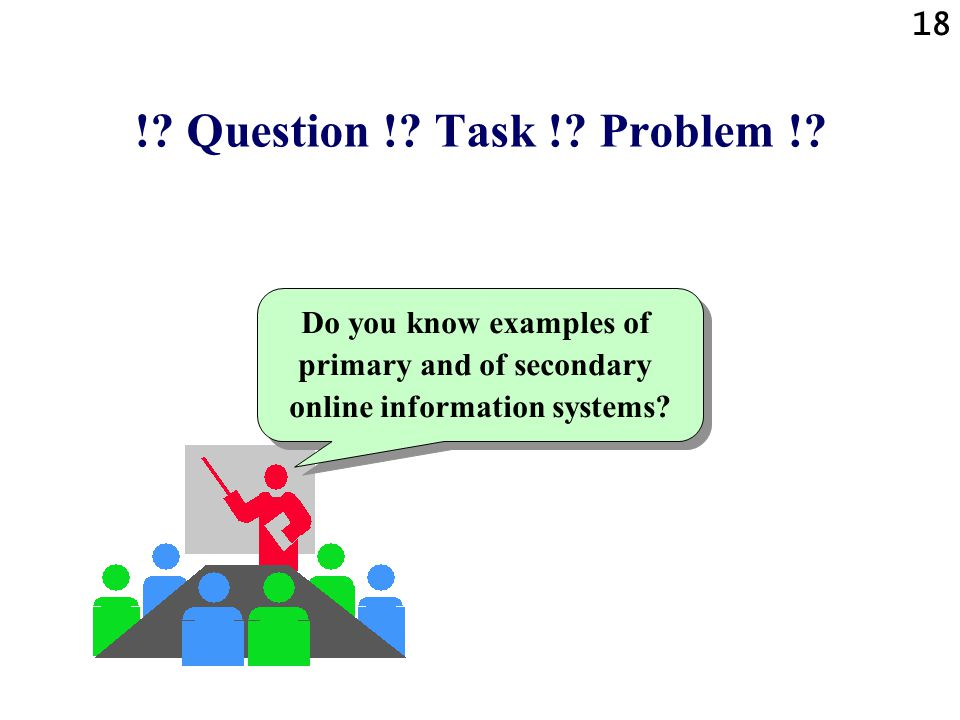 18 !? Question !? Task !? Problem !? Do you know examples of primary and of secondary online information systems?