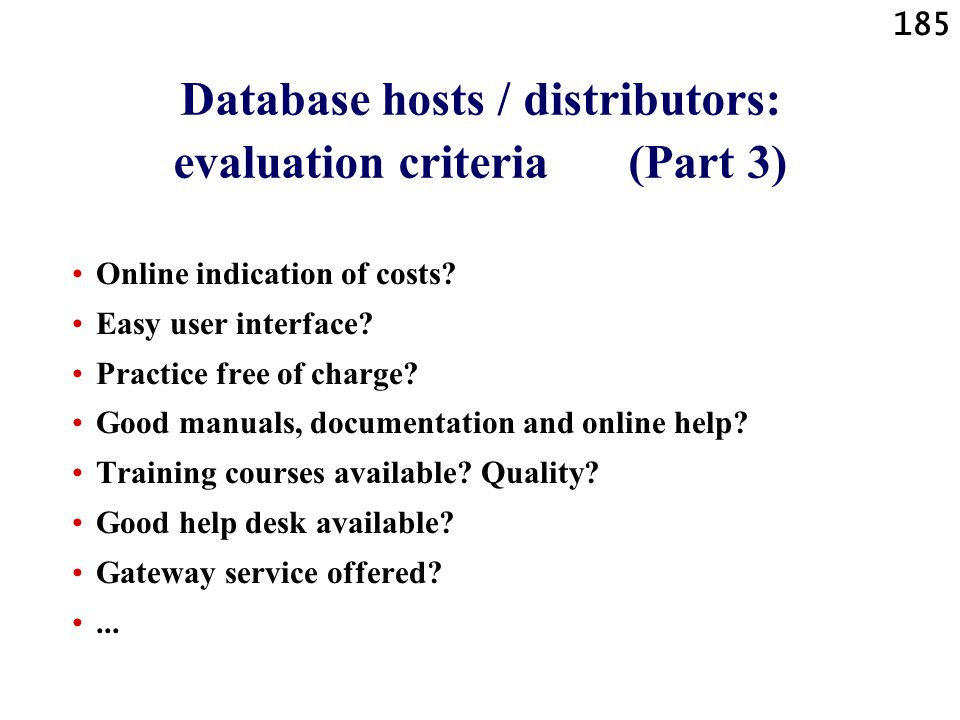 185 Database hosts / distributors: evaluation criteria (Part 3) Online indication of costs? Easy user interface? Practice free of charge? Good manuals