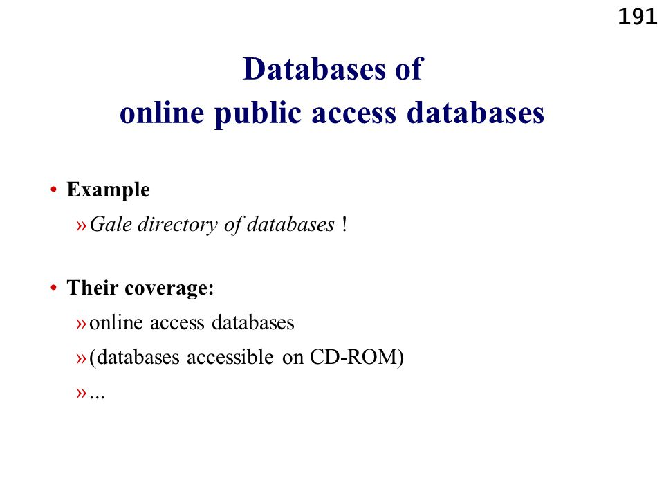 191 Databases of online public access databases Example »Gale directory of databases ! Their coverage: »online access databases »(databases accessible