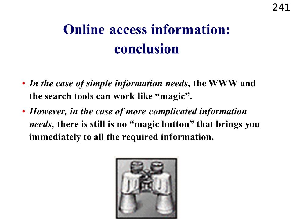 241 Online access information: conclusion In the case of simple information needs, the WWW and the search tools can work like magic. However, in the c