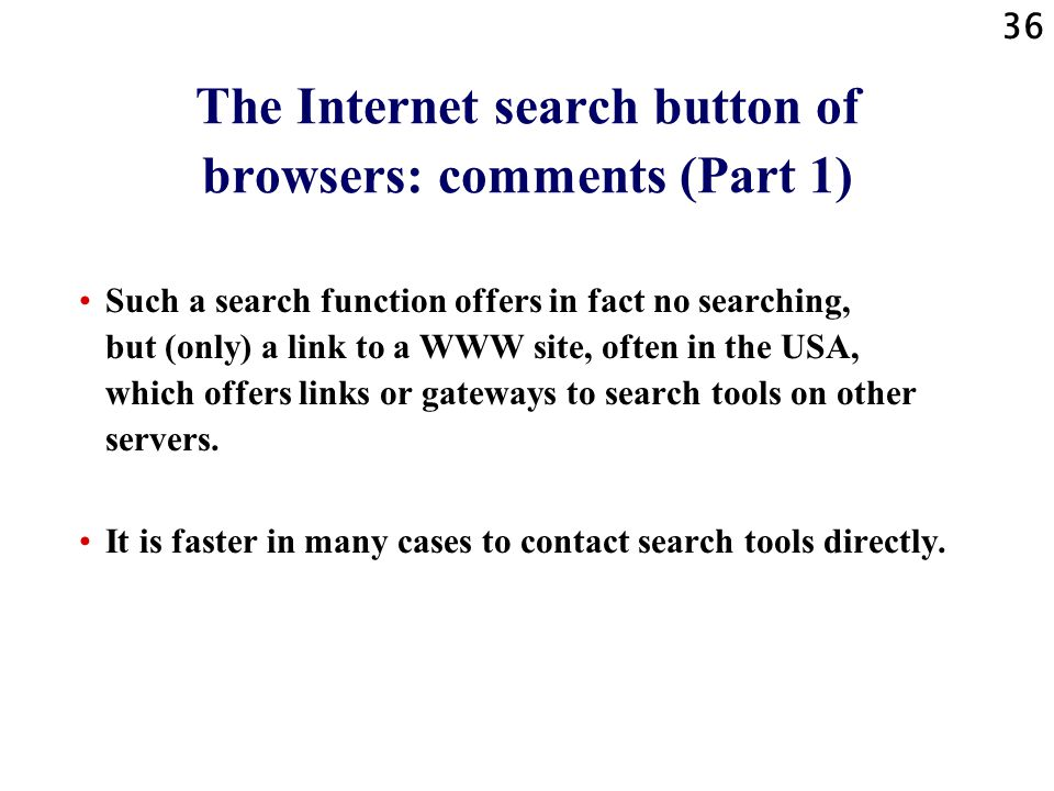 36 The Internet search button of browsers: comments (Part 1) Such a search function offers in fact no searching, but (only) a link to a WWW site, ofte