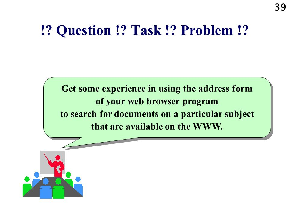 39 !? Question !? Task !? Problem !? Get some experience in using the address form of your web browser program to search for documents on a particular