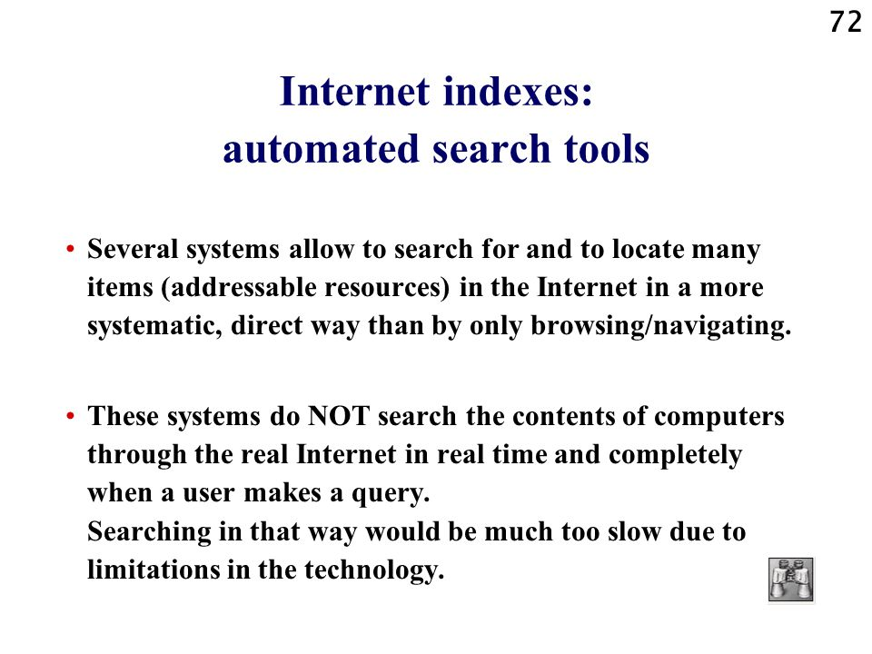 72 Internet indexes: automated search tools Several systems allow to search for and to locate many items (addressable resources) in the Internet in a