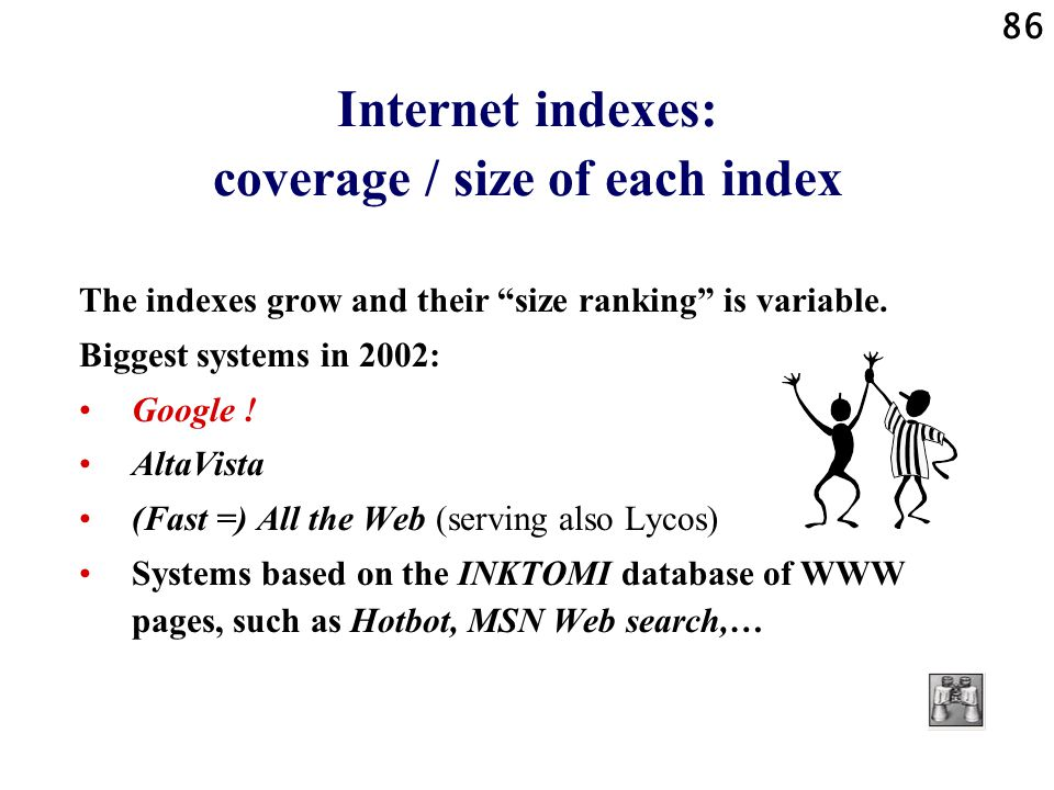 86 Internet indexes: coverage / size of each index The indexes grow and their size ranking is variable. Biggest systems in 2002: Google ! AltaVista (F