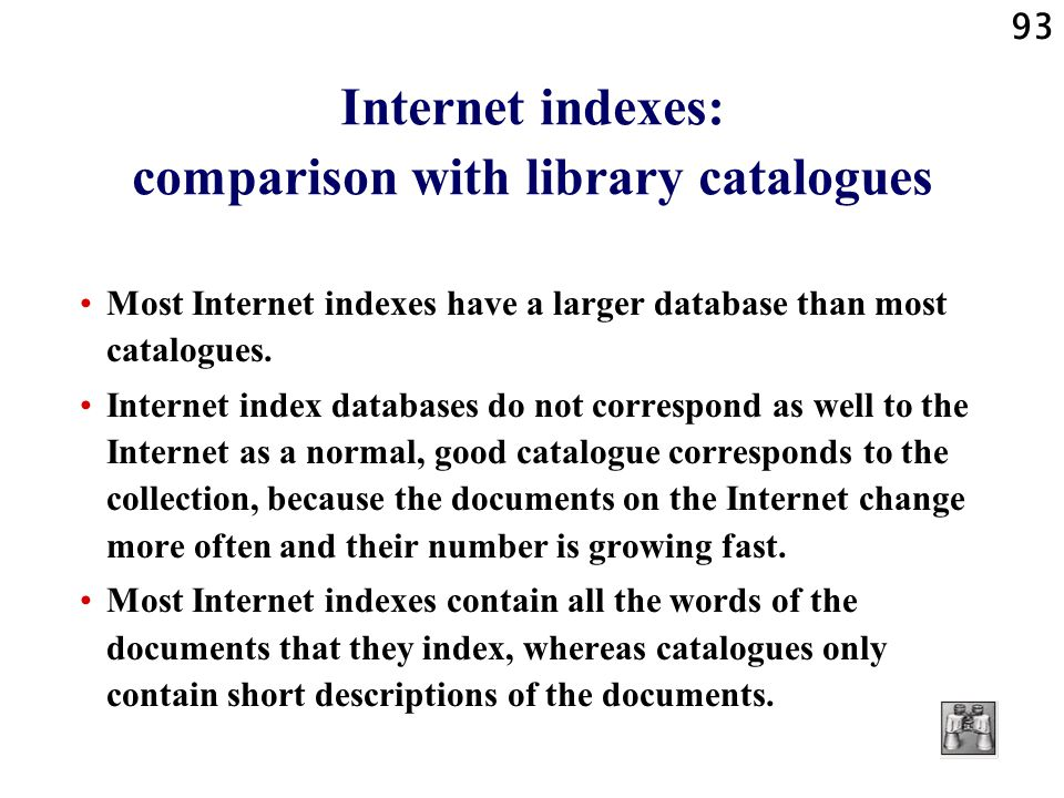 93 Internet indexes: comparison with library catalogues Most Internet indexes have a larger database than most catalogues. Internet index databases do