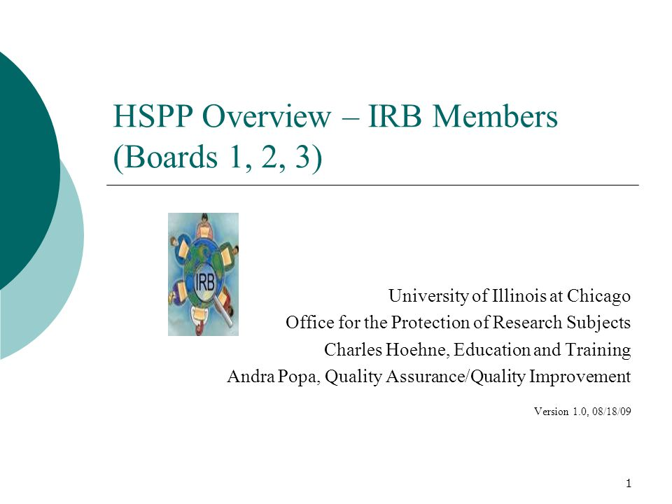 1 HSPP Overview – IRB Members (Boards 1, 2, 3) University of Illinois at Chicago Office for the Protection of Research Subjects Charles Hoehne, Education and Training Andra Popa, Quality Assurance/Quality Improvement Version 1.0, 08/18/09
