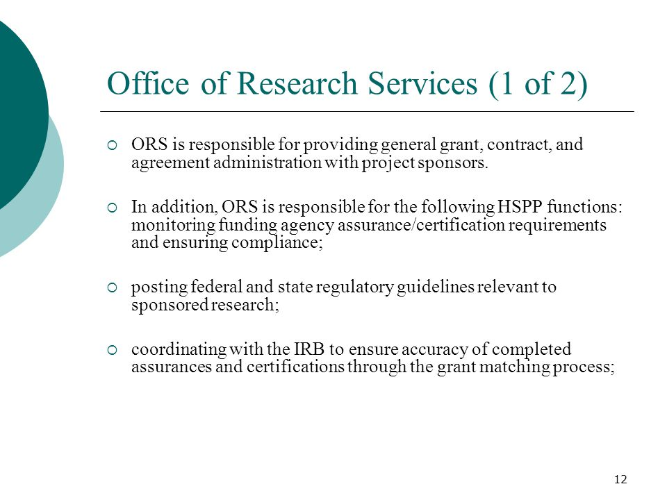 12 Office of Research Services (1 of 2) ORS is responsible for providing general grant, contract, and agreement administration with project sponsors.