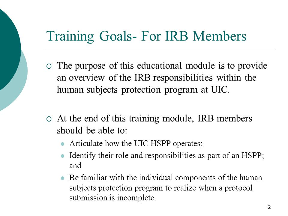 2 Training Goals- For IRB Members The purpose of this educational module is to provide an overview of the IRB responsibilities within the human subjects protection program at UIC.