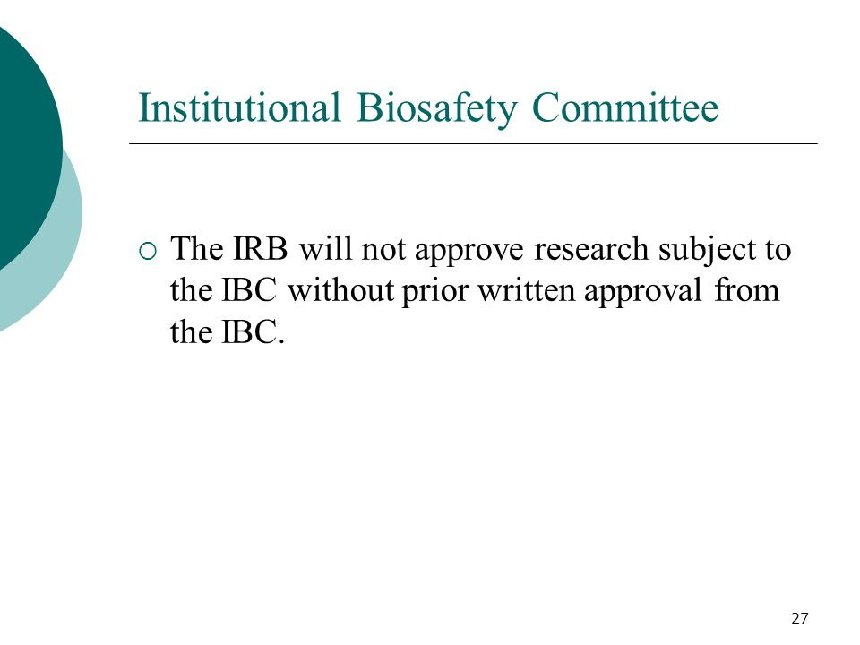27 Institutional Biosafety Committee The IRB will not approve research subject to the IBC without prior written approval from the IBC.