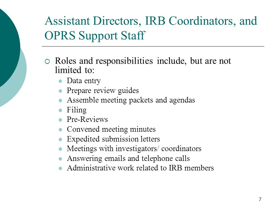 7 Assistant Directors, IRB Coordinators, and OPRS Support Staff Roles and responsibilities include, but are not limited to: Data entry Prepare review guides Assemble meeting packets and agendas Filing Pre-Reviews Convened meeting minutes Expedited submission letters Meetings with investigators/ coordinators Answering emails and telephone calls Administrative work related to IRB members