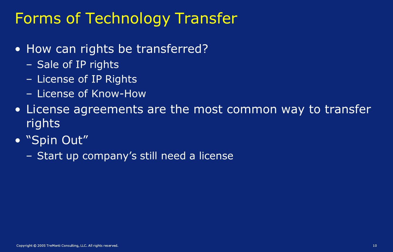 Copyright © 2005 TreMonti Consulting, LLC. All rights reserved.10 Forms of Technology Transfer How can rights be transferred? – Sale of IP rights – Li