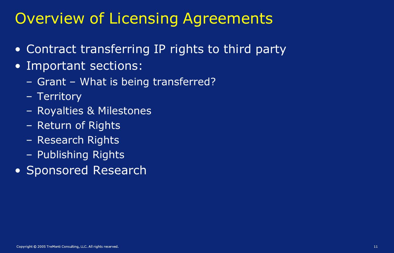 Copyright © 2005 TreMonti Consulting, LLC. All rights reserved.11 Overview of Licensing Agreements Contract transferring IP rights to third party Impo