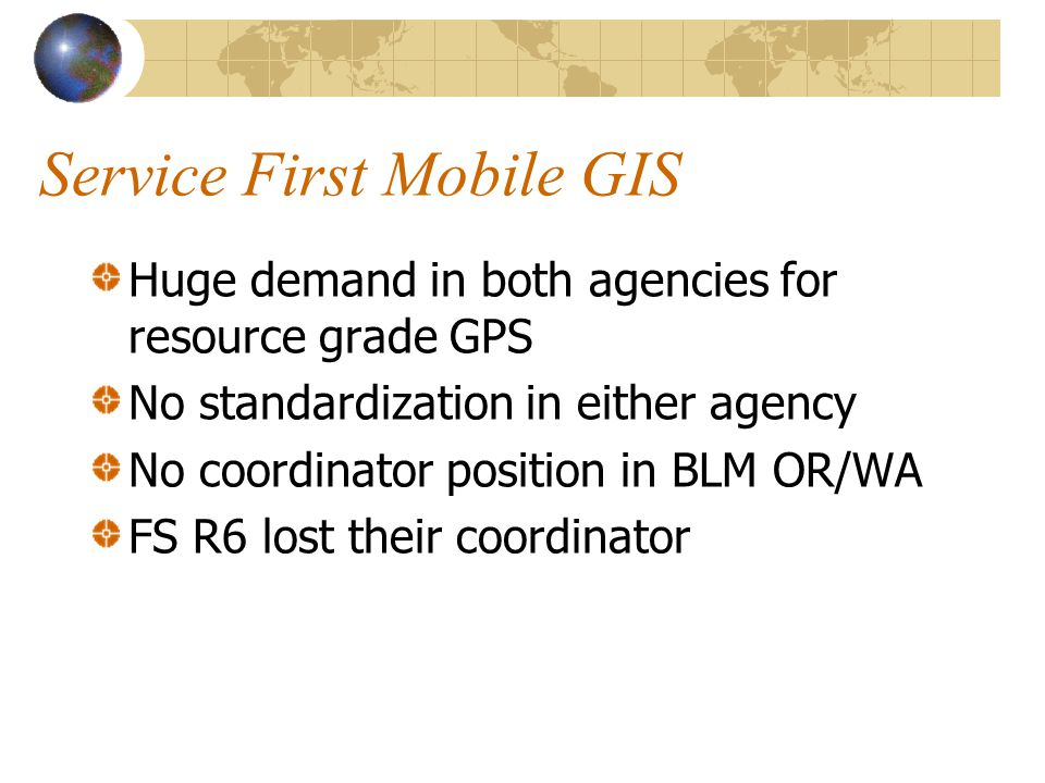 Service First Mobile GIS Huge demand in both agencies for resource grade GPS No standardization in either agency No coordinator position in BLM OR/WA