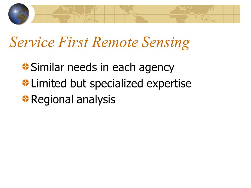 Service First Remote Sensing Similar needs in each agency Limited but specialized expertise Regional analysis