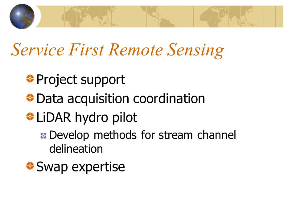 Service First Remote Sensing Project support Data acquisition coordination LiDAR hydro pilot Develop methods for stream channel delineation Swap expertise
