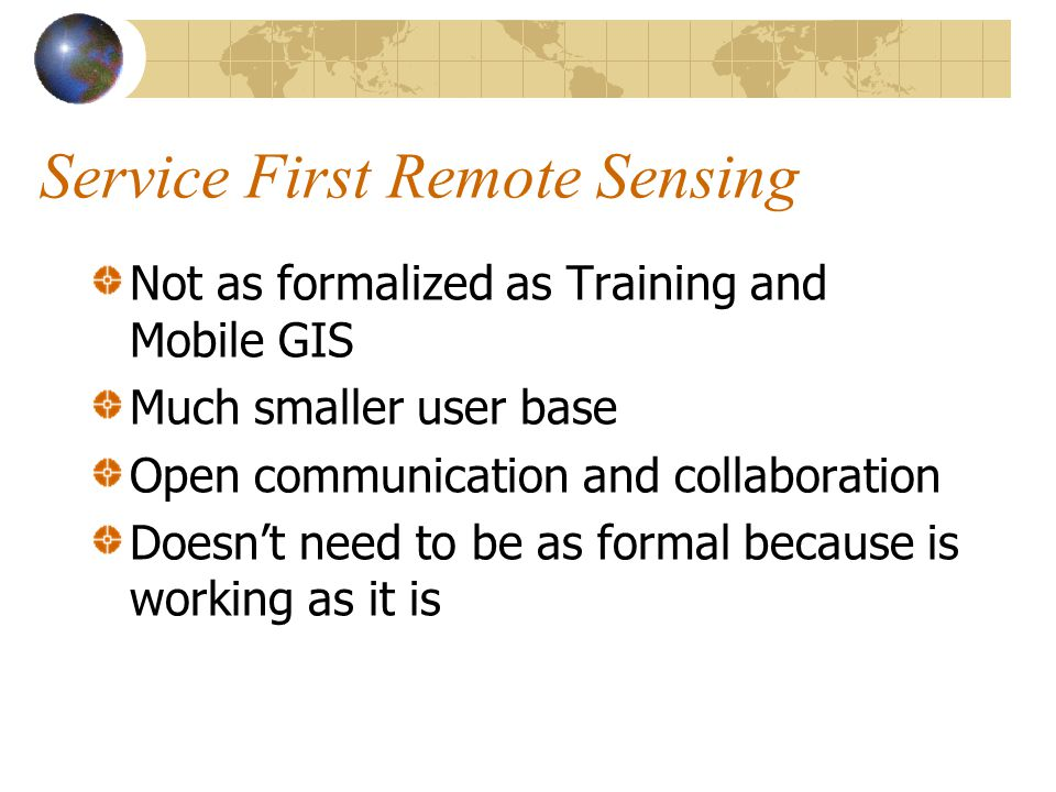 Service First Remote Sensing Not as formalized as Training and Mobile GIS Much smaller user base Open communication and collaboration Doesnt need to be as formal because is working as it is