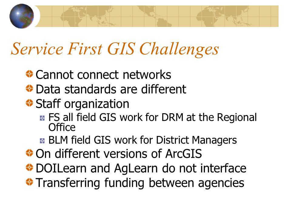 Service First GIS Challenges Cannot connect networks Data standards are different Staff organization FS all field GIS work for DRM at the Regional Off