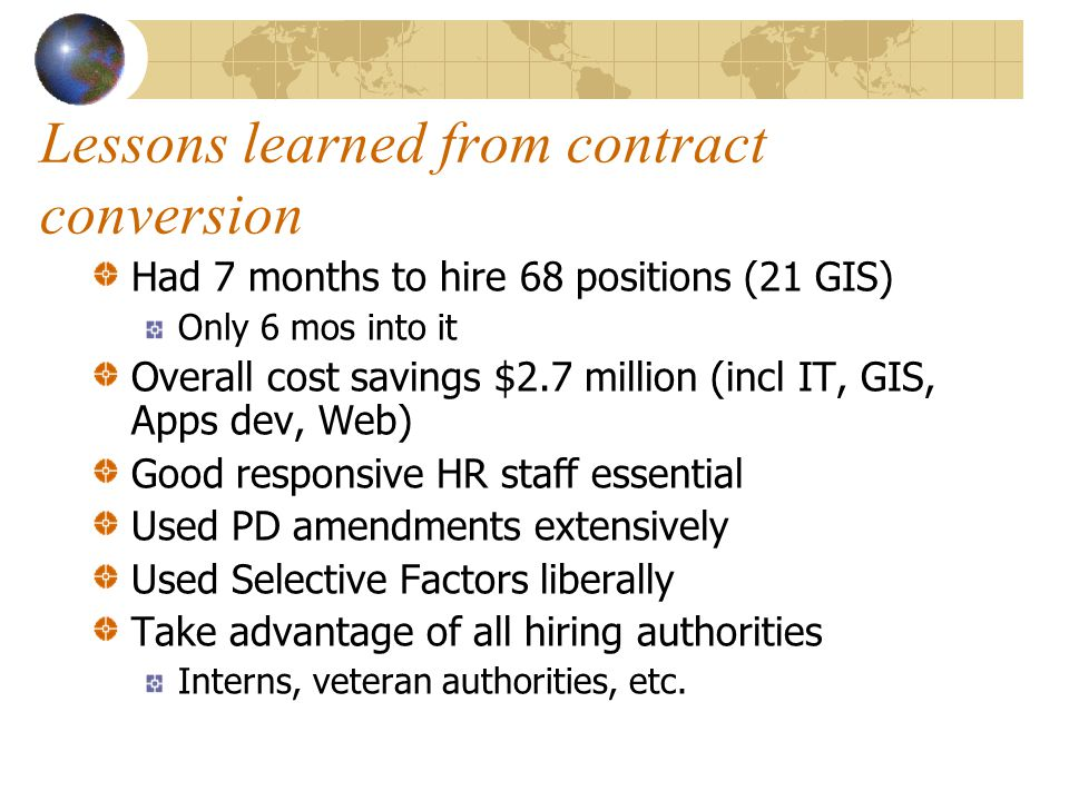Lessons learned from contract conversion Had 7 months to hire 68 positions (21 GIS) Only 6 mos into it Overall cost savings $2.7 million (incl IT, GIS, Apps dev, Web) Good responsive HR staff essential Used PD amendments extensively Used Selective Factors liberally Take advantage of all hiring authorities Interns, veteran authorities, etc.
