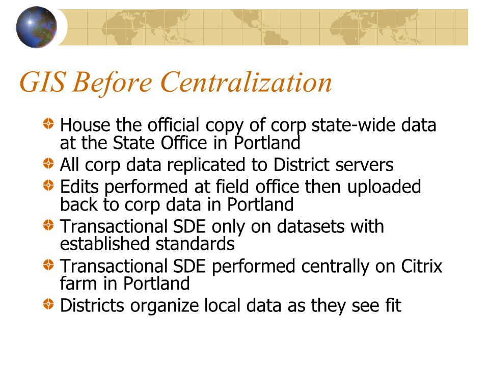 GIS Before Centralization House the official copy of corp state-wide data at the State Office in Portland All corp data replicated to District servers